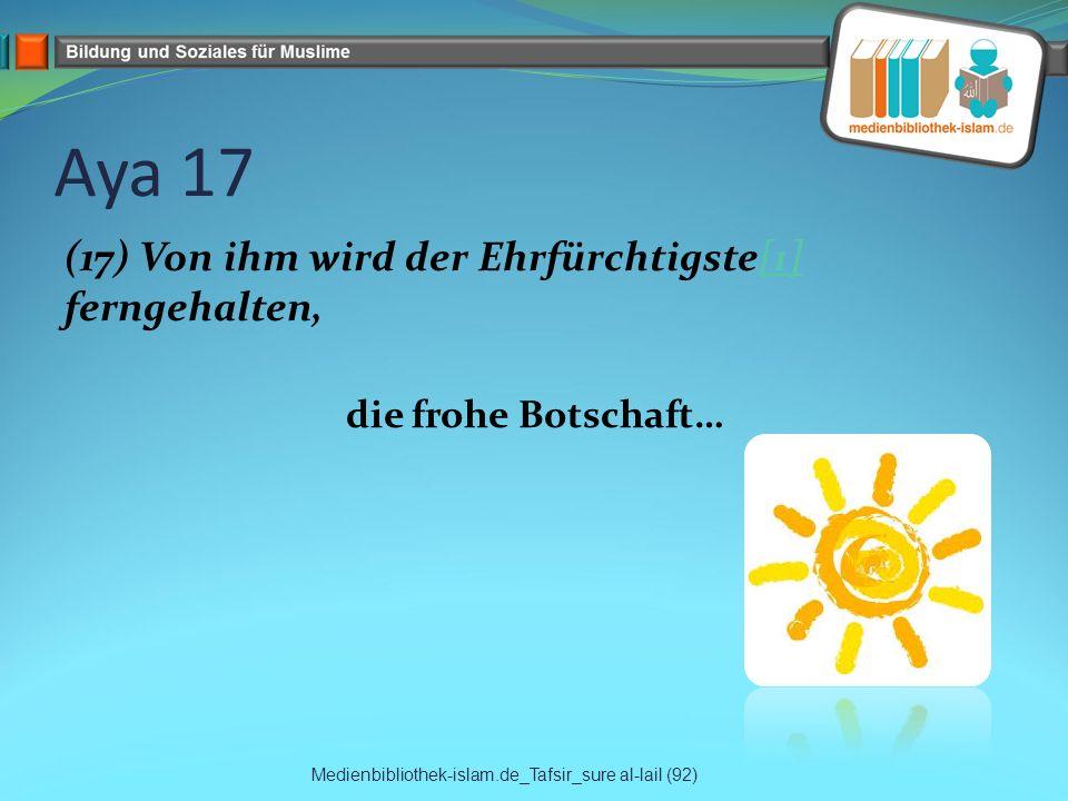 Aya 17 (17) Von ihm wird der Ehrfürchtigste[1] ferngehalten, die frohe Botschaft… Medienbibliothek-islam.de_Tafsir_sure al-lail (92)